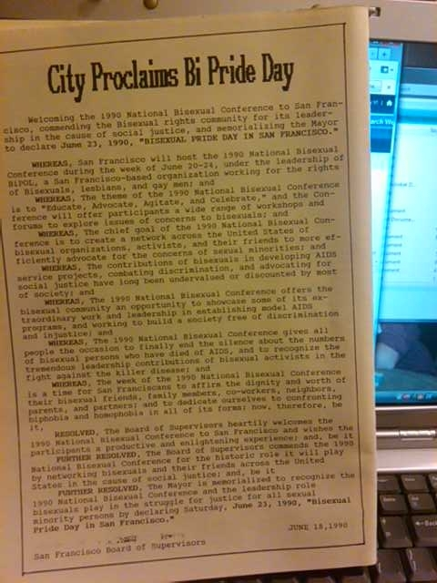 "In honor of the 1990 National Bisexual Conference, the City of San Francisco proclaimed the first ever ""Bi Pride Day"" (check out the dot matrix copy of the proclamation above). As part of the acknowledgement, the San Francisco Board of Supervisors also proclaimed: …Whereas, The contributions of bisexuals in developing AIDS service projects, combating discrimination, and advocating for social justice have long been undervalued or discounted by most of society; and Whereas, The 1990 National Bisexual Conference offers the bisexual community an opportunity to showcase some of its extraordinary work and leadership in establishing model AIDS programs, and working to build a society free of discrimination and injustice; and Whereas, The 1990 National Bisexual Conference gives all people the occasion to finally end the silence about the numbers of bisexual persons who have died of AIDS, and to recognize the tremendous leadership contributions of bisexual activists in the fight against the killer disease..."